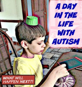 JOY AND CRAZINESS IN THE DAY OF A LIFE WITH AUTISM
