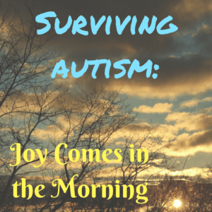 SURVIVING AUTISM: Joy Comes in the Morning